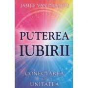 Puterea iubirii / Conectarea cu unitatea ( Editura: Adevar Divin, Autor: James van Praagh ISBN 978-606-756-020-6 )