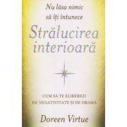 Nu lasa nimic sa iti intunece Stralucirea interioara ( Editura: Adevar Divin, Autor: Doreen Virtue ISBN 978-606-756-004-6 )