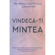 Vindeca-ti mintea ( Editura: Adevar Divin, Autor(i): Mona Lisa Schultz, Louise Hay ISBN 978-606-756-015-2 )