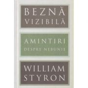 Bezna vizibila / Amintiri despre nebunie ( Editura: Art Grup Editorial, Autor: William Styron ISBN 978-606-710-458-5 )