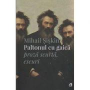 Paltonul cu gaica, proza scurta, eseuri ( Editura: Curtea Veche, Autor: Mihail Siskin ISBN 978-606-588-965-1 )