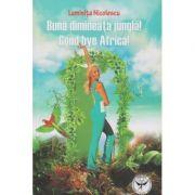 Buna dimineata, jungla! Good Bye Africa! ( Editura: Icar, Autor: Luminita Nicolescu ISBN 978-973-606-521-7 )