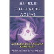 Sinele superior acum! Accelereaza-ti evolutia spirituala!( Editura: Infinit, Autor(i): William Buhlman, Susan Buhlman ISBN 978-606-84223-3-5 )