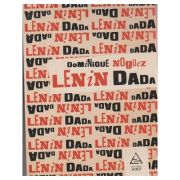 Lenin Dada ( Editura: Art Grup Editorial, Autor: Dominique Noguez ISBN 978-606-710-471-4 )