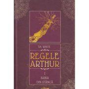 Regele Arthur volumul I Sabia din stanca ( Editura: Arthur, Autor: T. H. White ISBN 978-606-788-129-5 )