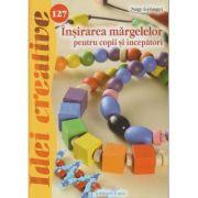 Insirarea margelelor pentru copii si incepatori ( 127 ) ( Editura: Casa, Autor: Nagy Gyongyi ISBN 978-606-787-032-9 )