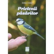 Prietenii pasarilor ( Editura: Casa, Autor: Orban Zoltan ISBN 978-606-787-030-5 )