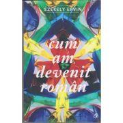 Cum am devenit roman ( Editura: Curtea Veche, Autor: Szekely Ervin, ISBN 978-606-44-0013-0 )