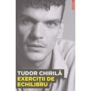 Exercitii de echilibru ( Editura: Polirom, Autor: Tudor Chirila, ISBN 978-973-46-3183-4 )