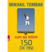 Cum sa traim 150 de ani ( Editura: Paralela 45, Autor: Mikhail Tombak, 978-973-47-2518-2 )