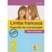 Limba franceza Exercitii de conversatie Nivel intermediar nr 2 Editie revizuita ( Editura: Booklet, Autor: Laura Dinca ISBN 978-973-1892-66-5 )