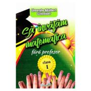 Sa invatam matematica fara profesor clasa I ( Editura: Hyperion, Autor: Gheorghe Adalbert Schneider ISBN 978-606-589-067-1 )