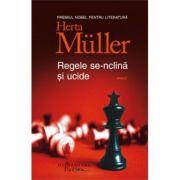 Regele se-nclina si ucide ( Editura: Humanitas, Autor: Herta Muller ISBN 978-606-779-156-3 )