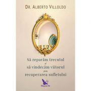 Sa reparam trecutul si sa vindecam viitorul prin recuperarea sufletului ( Editura: Editura For You, Autor: Dr. Alberto Villoldo, ISBN 978-606-639-175-7 )