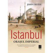 Istanbul. Orasul Imperial ( Editura: Trei, Autor: John Freely, ISBN 978-606-719-761-7 )
