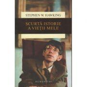 Scurta istorie a vietii mele ( Editura: Humanitas, Autor: Stephen W. Hawking, ISBN 978-973-50-4830-3)