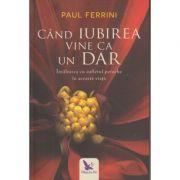 Cand iubirea vine ca un dar ( Editura: For You, Autor: Paul Ferrini ISBN 978-606-639-196-2 )
