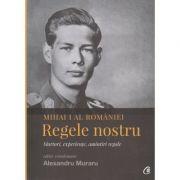 Mihai I al Romaniei ( Editura: Curtea Veche, Editor coordonator: Alexandru Muraru ISBN 978-606-44-0076-5 )