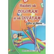 Hiadeti sa coloram si sa invatam! Cifre si litere ( Editura: Roxel ISBN 978-606-753-074-2 )