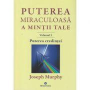 Puterea miraculoasa a mintii tale Volumul 3, Puterea credintei ( Editura: Deceneu, Autor: Joseph Murphy ISBN 9789739466615 )