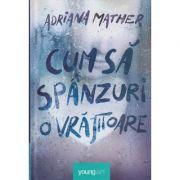 Cum sa spanzuri o vrajitoare(Editura: Art, Autor: Adriana Mather ISBN 978-606-8811-52-9 )