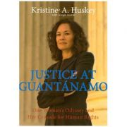 Justice at Guantanamo: One Woman's Odyssey and Her Crusade for Human Rights ( Editura: Outlet - carte limba engleza, Autor: Kristine A. Huskey ISBN 9781599214689 )