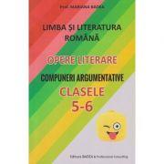 Limba si literatura romana. Opere literare. Compuneri argumentative Clasele 5-6 ( Editura: Badea, Autor: Mariana Badea ISBN 9789731722054 )