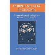 Corpul nu uita niciodata. Cooperarea dintre creier, minte si corp pentru vindecarea traumelor (Editura: Adevar Divin, Autor: Dr. Bessel Van Der Kolk ISBN 978-606-756-033-6 )