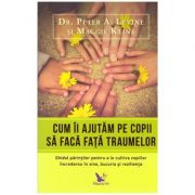 Cum ii ajutam pe copii sa faca fata traumelor. Ghidul parintilor pentru a le cultiva copiilor increderea in sine, bucuria si rezilienta ( Editura: For You, Autori: Dr. Peter A. Levine, Maggie Kline, ISBN 978-606-639-229-7 )