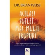 Acelasi suflet, mai multe trupuri. Descopera puterea vindecatoare a vietilor prin terapia progresiei ( Editura: For You, Autor: Dr. Brian Weiss, ISBN 9786066392693 )