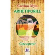 Arhetipurile. Cine esti tu? ( Editura: For You, Autor: Caroline Myss, ISBN 978-606-639-255-6 )
