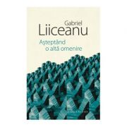 Asteptand a alta omenire ( Editura: Humanitas, Autor: Gabriel Liiceanu ISBN 978-973-50-6261-3)