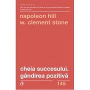 Cheia succesului. Gandirea pozitiva (Editura Curtea Veche, Autori: Napolean Hill, W. Clement Stone ISBN 978-606-44-0210-3)