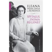 "Spitalul ""Inima Reginei"" ( Editura: Humanitas, Autor: Ileana Principesa de Romania ISBN 978-973-50-6285-9 )"