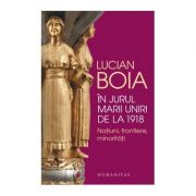 In jurul Marii Uniri de la 1918. Natiuni, frontiere, minoritati ( Editura: Humanitas, Autor: Lucian Boia, ISBN 978-973-50-5894-4 )