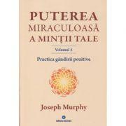Puterea miraculoasa a mintii tale Volumul 5. Practica gandirii pozitive ( Editura: Deceneu, Autor: Joseph Murphy ISBN 9789739466639 )