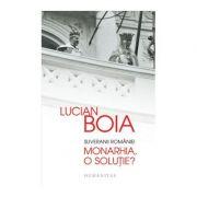 Suveranii Romaniei. Monarhia, o solutie? ( Editura: Humanitas, Autor: Lucian Boia, ISBN 978-973-50-4604-0 )