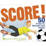 Score!: 50 Poems to Motivate and Inspire ( Editura: Outlet - carte limba engleza, Autor: Charles Ghigna, Julia Gorton (Illustrator) ISBN 978-0-8109-9488-1 )