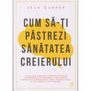 Cum sa-ti pastrezi sanatatea creierului (Editura Curtea Veche, Autor: Jean Carper ISBN: 978-606-44-0184-7)