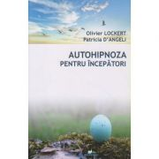 Autohipnoza, pentru incepatori (Editura: Dharana, Autori: Olivier Lockert, Patricia D Angeli ISBN 978-973-8975-98-9)