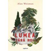 Lumea fara noi ( Editura: Art Grup editorial, Autor: Alan Weisman ISBN 978-606-710-550-6 )