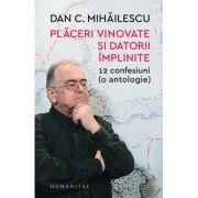 Placeri vinovate si datorii implinite. 12 confesiuni ( o antologie) ( Editura: Humanitas, Autor: Dan C. Mihailescu ISBN 978-973-50-6278-1 )