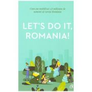 Let's do it, Romania! (Editura Curtea Veche, Autor: Anca Vancu ISBN: 978-606-44-0266-0)