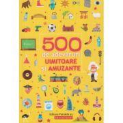 500 de adevaruri uimitoare si amuzante 6+ ( Editura: Paralela 45, Autor: *** ISBN 978-973-47-2950-0 )