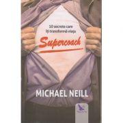 Supercoach / 10 secrete care iti transforma viata ( Editura: For You, Autor: Michael Neill ISBN 978-606-639-292-1 )