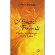 Misiunea Personala. Cum sa-ti calculezi singur menirea in viata (Editura: Universitara, Autor: Cornelia Ana Balas ISBN 978-606-28-0960-7)