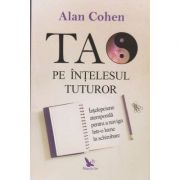 Tao pe intelesul tuturor (Editura: For You, Autor: Alan Cohen ISBN 978-606-639-305-8)