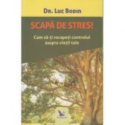 Scapa de stres/ Cum sa-ti recapeti controlul asupra vietii tale (Editura: For You, Autor: Luc Bodin ISBN 978-606-639-321-8)