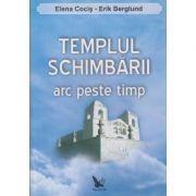 Templul schimbarii arc peste timp (Editura: For You, Autor: Elena Cocis ISBN 978-973-7978-83-7)
