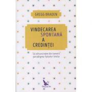 Vindecarea spontana a credintei(Editura: For You, Autor: Gregg Braden ISBN 9786066392082)